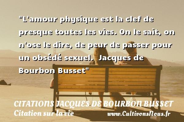 Citations Jacques de Bourbon Busset - Citation sur la vie - L amour physique est la clef de presque toutes les vies. On le sait, on n ose le dire, de peur de passer pour un obsédé sexuel.   Jacques de Bourbon Busset   Une citation sur la vie CITATIONS JACQUES DE BOURBON BUSSET