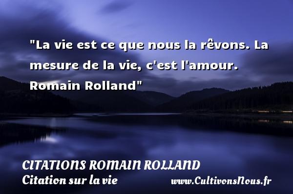 La vie est ce que nous la rêvons. La mesure de la vie, c est l amour.   Romain Rolland   Une citation sur la vie CITATIONS ROMAIN ROLLAND
