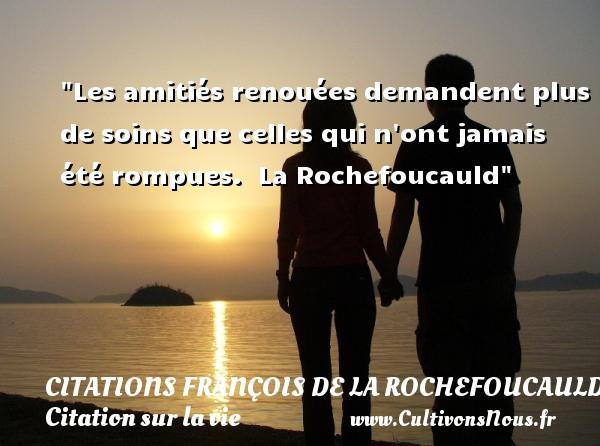 Citations François de La Rochefoucauld - Citation sur la vie - Les amitiés renouées demandent plus de soins que celles qui n ont jamais été rompues.   La Rochefoucauld   Une citation sur la vie CITATIONS FRANÇOIS DE LA ROCHEFOUCAULD