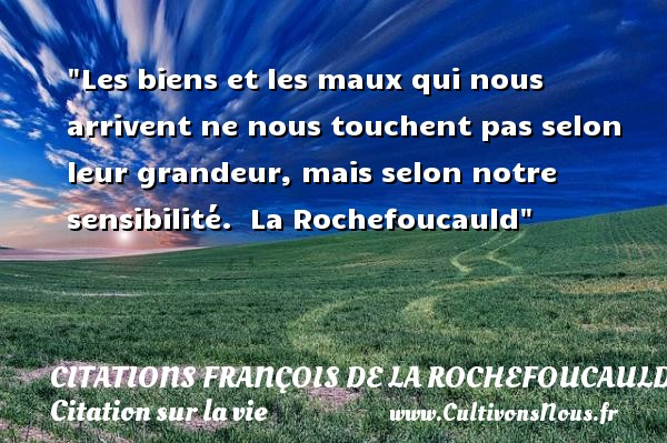 Citations François de La Rochefoucauld - Citation grandeur - Citation sur la vie - Les biens et les maux qui nous arrivent ne nous touchent pas selon leur grandeur, mais selon notre sensibilité.   La Rochefoucauld   Une citation sur la vie CITATIONS FRANÇOIS DE LA ROCHEFOUCAULD