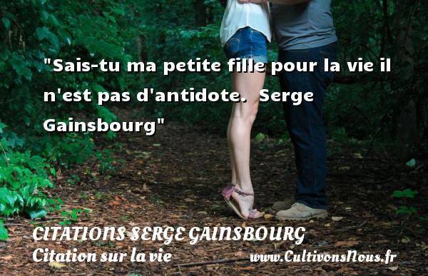 Sais-tu ma petite fille pour la vie il n est pas d antidote.   Serge Gainsbourg   Une citation sur la vie CITATIONS SERGE GAINSBOURG