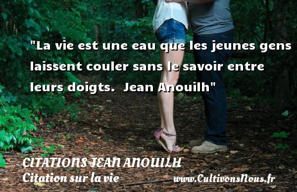 Citations Jean Anouilh - Citation sur la vie - La vie est une eau que les jeunes gens laissent couler sans le savoir entre leurs doigts.   Jean Anouilh   Une citation sur la vie CITATIONS JEAN ANOUILH