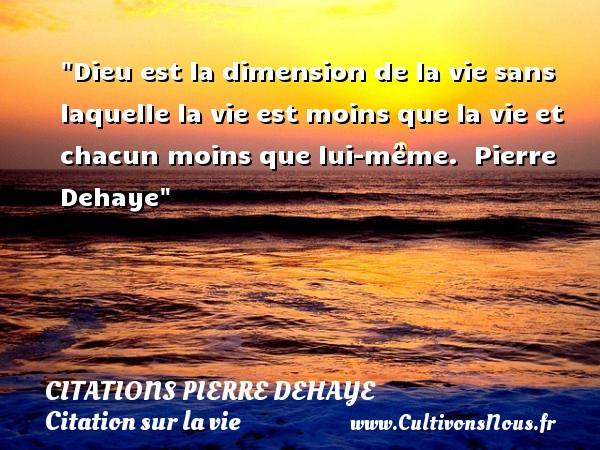 Dieu est la dimension de la vie sans laquelle la vie est moins que la vie et chacun moins que lui-même.   Pierre Dehaye   Une citation sur la vie CITATIONS PIERRE DEHAYE