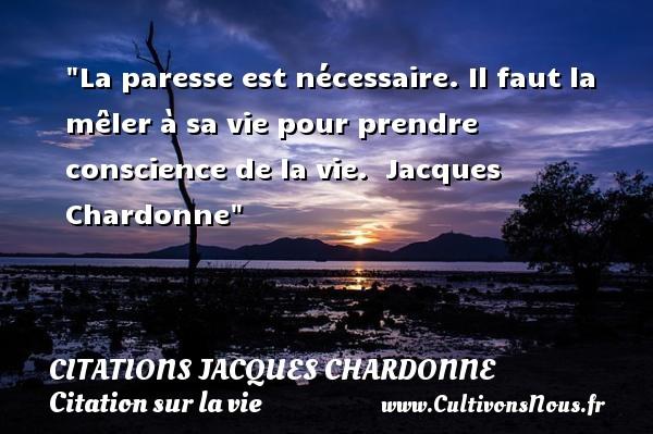 La paresse est nécessaire. Il faut la mêler à sa vie pour prendre conscience de la vie.   Jacques Chardonne   Une citation sur la vie CITATIONS JACQUES CHARDONNE