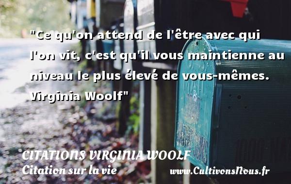 Citations Virginia Woolf - Citation sur la vie - Ce qu on attend de l être avec qui l on vit, c est qu il vous maintienne au niveau le plus élevé de vous-mêmes.   Virginia Woolf   Une citation sur la vie CITATIONS VIRGINIA WOOLF