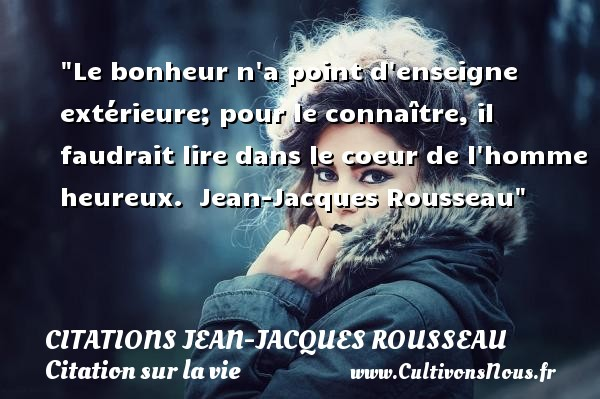 Citations Jean-Jacques Rousseau - Citation sur la vie - Le bonheur n a point d enseigne extérieure; pour le connaître, il faudrait lire dans le coeur de l homme heureux.   Jean-Jacques Rousseau   Une citation sur la vie CITATIONS JEAN-JACQUES ROUSSEAU