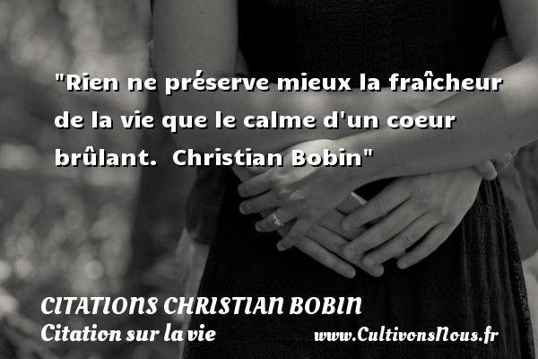 Rien ne préserve mieux la fraîcheur de la vie que le calme d un coeur brûlant.   Christian Bobin   Une citation sur la vie CITATIONS CHRISTIAN BOBIN