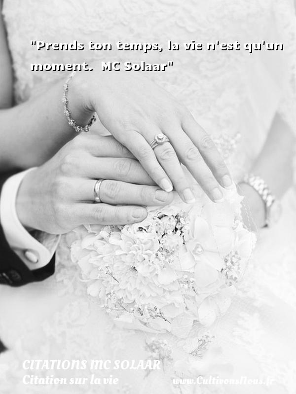Citations MC Solaar - Citation sur la vie - Prends ton temps, la vie n est qu un moment.   MC Solaar   Une citation sur la vie CITATIONS MC SOLAAR