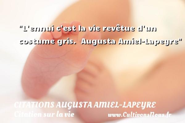 L ennui c est la vie revêtue d un costume gris.   Augusta Amiel-Lapeyre   Une citation sur la vie CITATIONS AUGUSTA AMIEL-LAPEYRE