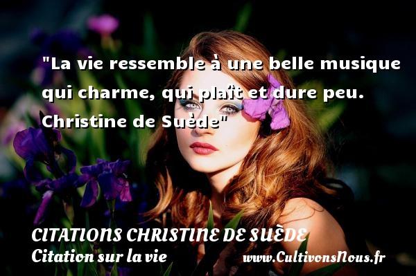La vie ressemble à une belle musique qui charme, qui plaît et dure peu.   Christine de Suède   Une citation sur la vie CITATIONS CHRISTINE DE SUÈDE