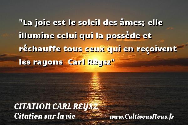 La joie est le soleil des âmes; elle illumine celui qui la possède et réchauffe tous ceux qui en reçoivent les rayons   Carl Reysz   Une citation sur la vie CITATION CARL REYSZ