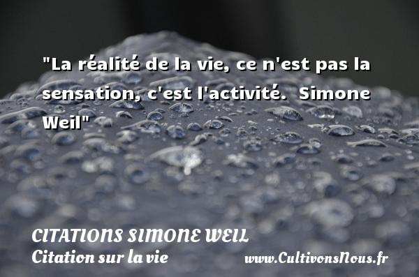 Citations Simone Weil - Citation sur la vie - La réalité de la vie, ce n est pas la sensation, c est l activité.   Simone Weil   Une citation sur la vie CITATIONS SIMONE WEIL