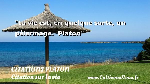 La vie est, en quelque sorte, un pèlerinage.   Platon   Une citation sur la vie CITATIONS PLATON