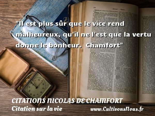 Citations Nicolas de Chamfort - Citation sur la vie - Il est plus sûr que le vice rend malheureux, qu il ne l est que la vertu donne le bonheur.   Chamfort   Une citation sur la vie CITATIONS NICOLAS DE CHAMFORT