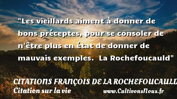Citations François de La Rochefoucauld - Citation sur la vie - Les vieillards aiment à donner de bons préceptes, pour se consoler de n être plus en état de donner de mauvais exemples.   La Rochefoucauld   Une citation sur la vie CITATIONS FRANÇOIS DE LA ROCHEFOUCAULD