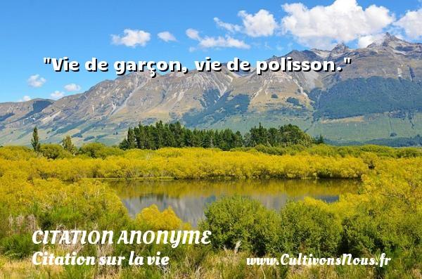 Vie de garçon, vie de polisson.   Une citation sur la vie CITATION ANONYME - Citation anonyme - Citation sur la vie