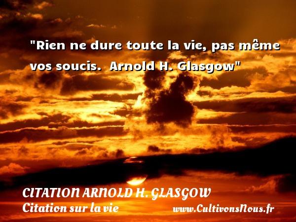 Rien ne dure toute la vie, pas même vos soucis.   Arnold H. Glasgow   Une citation sur la vie CITATION ARNOLD H. GLASGOW