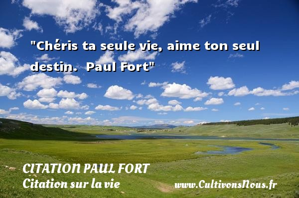Citation Paul Fort - Citation sur la vie - Chéris ta seule vie, aime ton seul destin.   Paul Fort   Une citation sur la vie CITATION PAUL FORT