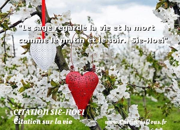 Citation Sie-Hoei - Citation sur la vie - Le sage regarde la vie et la mort comme le matin et le soir.   Sie-Hoei   Une citation sur la vie CITATION SIE-HOEI
