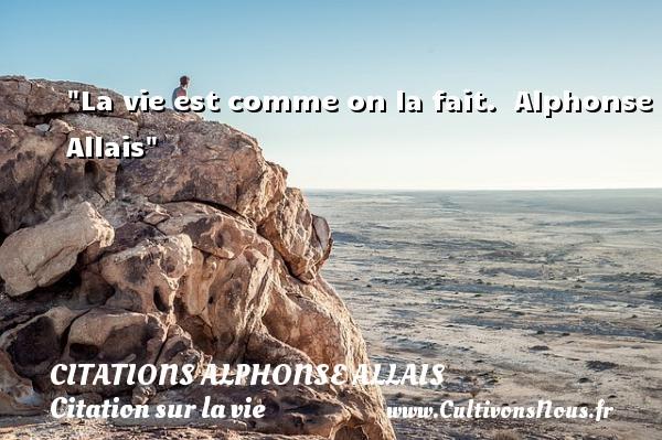 La vie est comme on la fait.   Alphonse Allais   Une citation sur la vie CITATIONS ALPHONSE ALLAIS