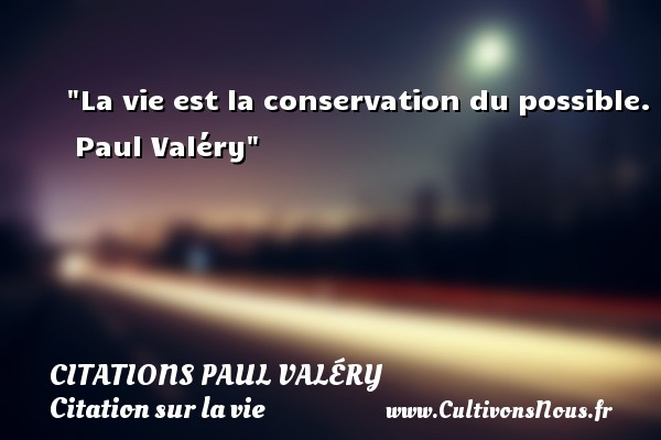 Citations Paul Valéry - Citation sur la vie - La vie est la conservation du possible.   Paul Valéry   Une citation sur la vie CITATIONS PAUL VALÉRY