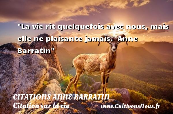 Citations Anne Barratin - Citation sur la vie - La vie rit quelquefois avec nous, mais elle ne plaisante jamais.   Anne Barratin   Une citation sur la vie CITATIONS ANNE BARRATIN