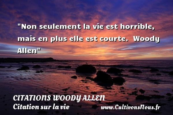Non seulement la vie est horrible, mais en plus elle est courte.   Woody Allen   Une citation sur la vie CITATIONS WOODY ALLEN