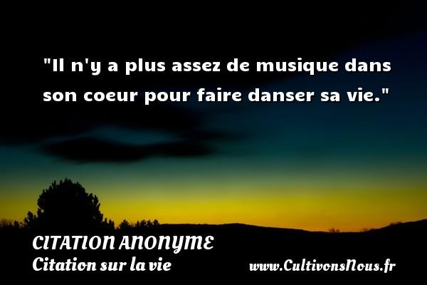Citation anonyme - Citation sur la vie - Il n y a plus assez de musique dans son coeur pour faire danser sa vie.   Une citation sur la vie CITATION ANONYME