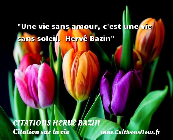 Une vie sans amour, c est une vie sans soleil.   Hervé Bazin   Une citation sur la vie CITATIONS HERVÉ BAZIN - Citations Hervé Bazin