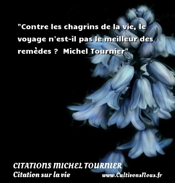 Citations Michel Tournier - Citation sur la vie - Contre les chagrins de la vie, le voyage n est-il pas le meilleur des remèdes ?   Michel Tournier   Une citation sur la vie CITATIONS MICHEL TOURNIER