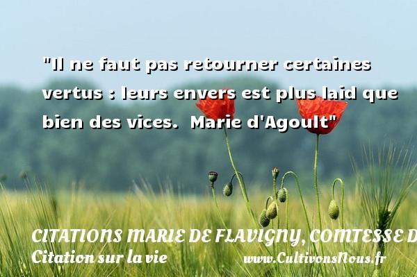 Citations Marie de Flavigny, comtesse d'Agoult - Citation sur la vie - Il ne faut pas retourner certaines vertus : leurs envers est plus laid que bien des vices.   Marie d Agoult   Une citation sur la vie CITATIONS MARIE DE FLAVIGNY, COMTESSE D'AGOULT