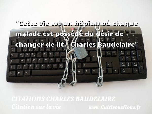 Citations Charles Baudelaire - Citation sur la vie - Cette vie est un hôpital où chaque malade est possédé du désir de changer de lit.   Charles Baudelaire   Une citation sur la vie CITATIONS CHARLES BAUDELAIRE