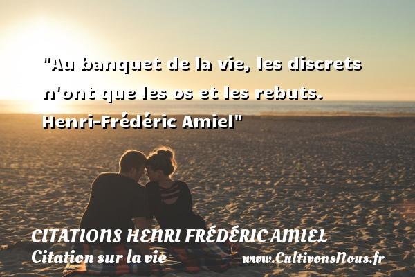 Au banquet de la vie, les discrets n ont que les os et les rebuts.   Henri-Frédéric Amiel   Une citation sur la vie CITATIONS HENRI FRÉDÉRIC AMIEL - Citations Henri Frédéric Amiel