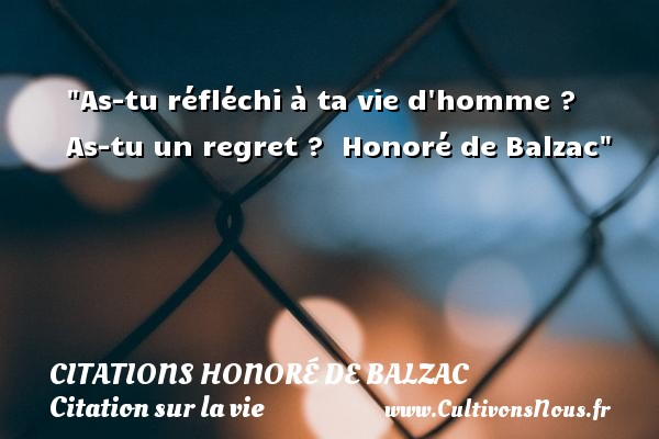 As-tu réfléchi à ta vie d homme ? As-tu un regret ?   Honoré de Balzac   Une citation sur la vie CITATIONS HONORÉ DE BALZAC - Citations Honoré de Balzac