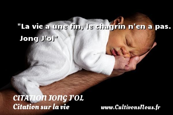 La vie a une fin, le chagrin n en a pas.   Jong J ol   Une citation sur la vie CITATION JONG J'OL