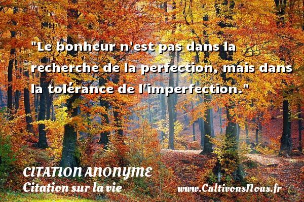 Le bonheur n est pas dans la recherche de la perfection, mais dans la tolérance de l imperfection.   Une citation sur la vie CITATION ANONYME