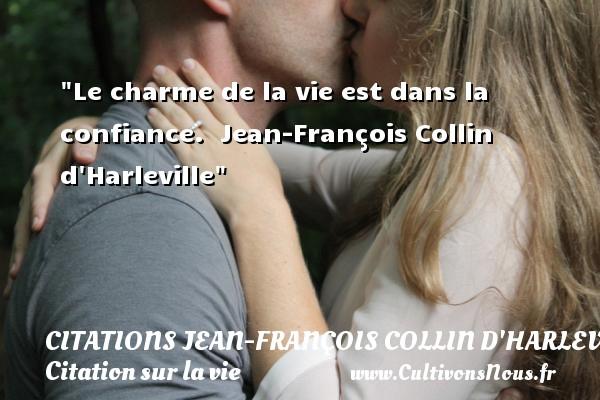 Le charme de la vie est dans la confiance.   Jean-François Collin d Harleville   Une citation sur la vie CITATIONS JEAN-FRANÇOIS COLLIN D'HARLEVILLE - Citations Jean-François Collin d'Harleville - Citation ville