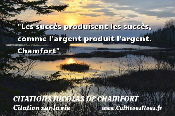 Citations Nicolas de Chamfort - Citation sur la vie - Les succès produisent les succès, comme l argent produit l argent.   Chamfort   Une citation sur la vie CITATIONS NICOLAS DE CHAMFORT