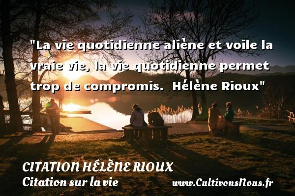 Citation Hélène Rioux - Citation sur la vie - La vie quotidienne aliène et voile la vraie vie, la vie quotidienne permet trop de compromis.   Hélène Rioux   Une citation sur la vie CITATION HÉLÈNE RIOUX