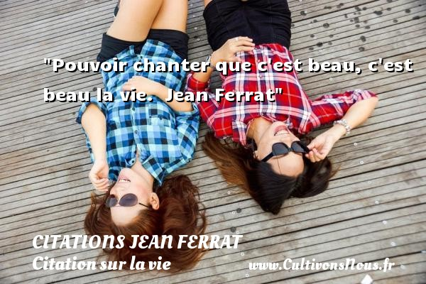 Citations Jean Ferrat - Citation sur la vie - Pouvoir chanter que c est beau, c est beau la vie.   Jean Ferrat   Une citation sur la vie CITATIONS JEAN FERRAT