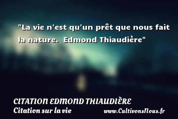 La vie n est qu un prêt que nous fait la nature.   Edmond Thiaudière   Une citation sur la vie CITATION EDMOND THIAUDIÈRE - Citation Edmond Thiaudière