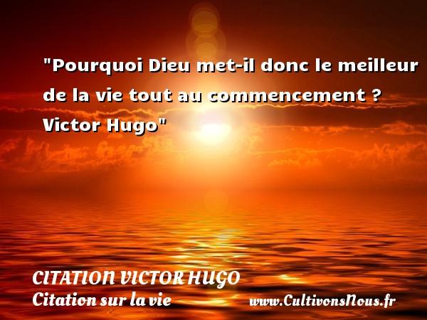 citation Victor Hugo - Citation sur la vie - Pourquoi Dieu met-il donc le meilleur de la vie tout au commencement ?   Victor Hugo   Une citation sur la vie CITATION VICTOR HUGO