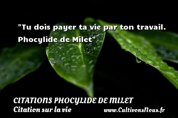 Tu dois payer ta vie par ton travail.   Phocylide de Milet   Une citation sur la vie CITATIONS PHOCYLIDE DE MILET