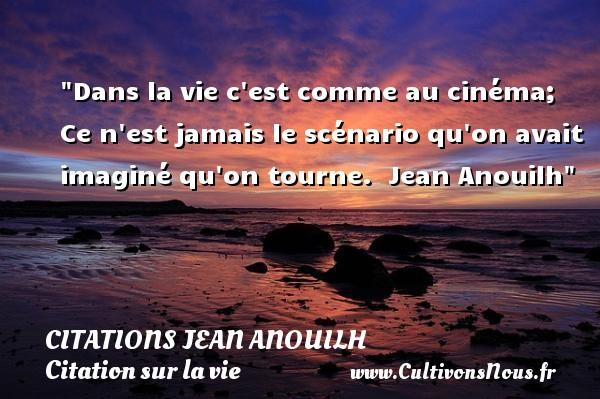 Citations Jean Anouilh - Citation sur la vie - Dans la vie c est comme au cinéma; Ce n est jamais le scénario qu on avait imaginé qu on tourne.   Jean Anouilh   Une citation sur la vie CITATIONS JEAN ANOUILH