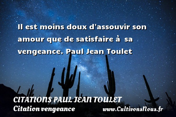 Citations Paul Jean Toulet - Citation vengeance - Il est moins doux d assouvir son amour que de satisfaire à  sa vengeance.  Paul Jean Toulet CITATIONS PAUL JEAN TOULET