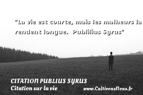 La vie est courte, mais les malheurs la rendent longue.   Publilius Syrus   Une citation sur la vie CITATION PUBLIUS SYRUS