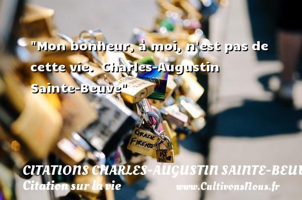 Mon bonheur, à moi, n est pas de cette vie.   Charles-Augustin Sainte-Beuve   Une citation sur la vie CITATIONS CHARLES-AUGUSTIN SAINTE-BEUVE