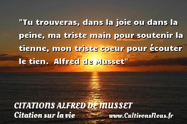 Citations Alfred de Musset - Citation sur la vie - Tu trouveras, dans la joie ou dans la peine, ma triste main pour soutenir la tienne, mon triste coeur pour écouter le tien.   Alfred de Musset   Une citation sur la vie CITATIONS ALFRED DE MUSSET