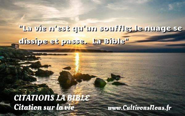 La vie n est qu un souffle; le nuage se dissipe et passe.   La Bible   Une citation sur la vie CITATIONS LA BIBLE