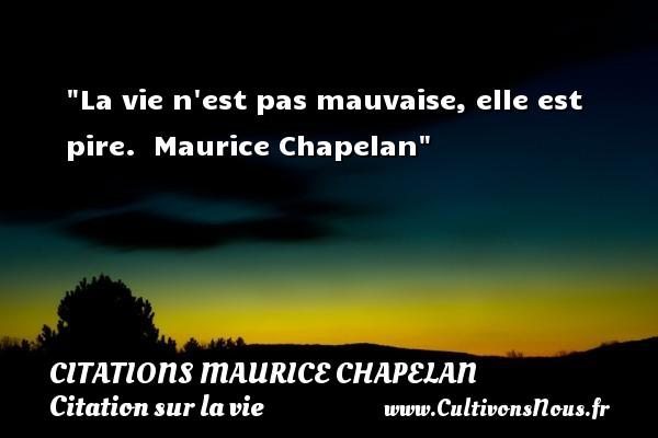 Citations Maurice Chapelan - Citation sur la vie - La vie n est pas mauvaise, elle est pire.   Maurice Chapelan   Une citation sur la vie CITATIONS MAURICE CHAPELAN